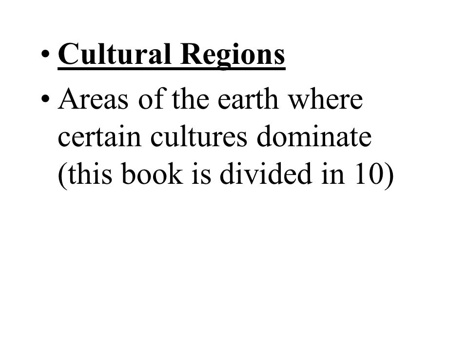 Cultural Regions Areas of the earth where certain cultures dominate (this book is divided in 10)