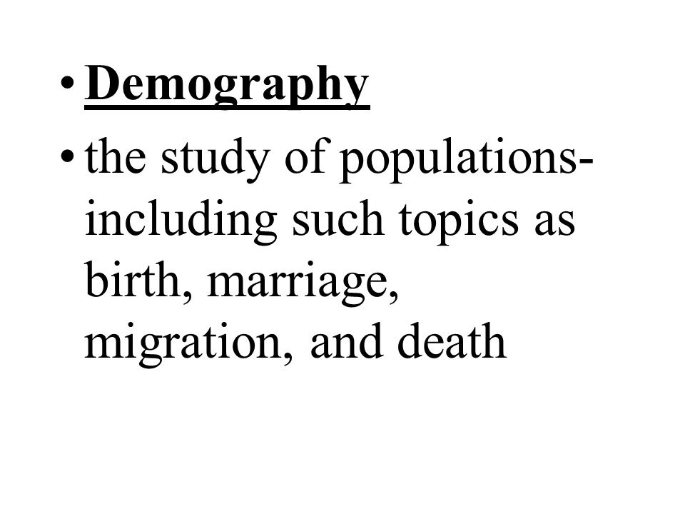 Demography the study of populations- including such topics as birth, marriage, migration, and death