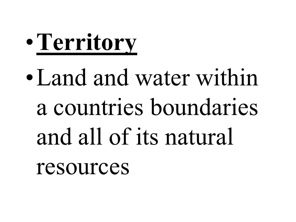 Territory Land and water within a countries boundaries and all of its natural resources