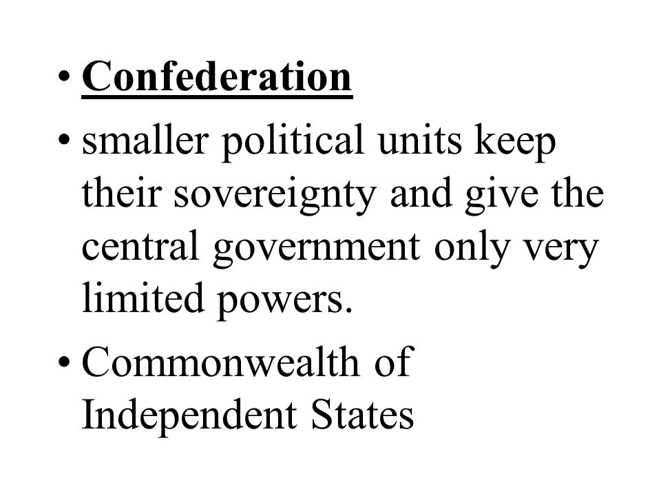Confederation smaller political units keep their sovereignty and give the central government only very limited powers.