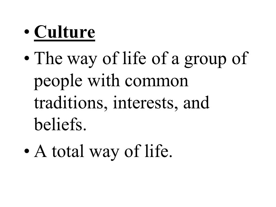 Culture The way of life of a group of people with common traditions, interests, and beliefs.