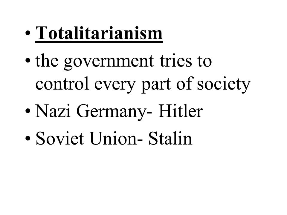 Totalitarianism the government tries to control every part of society.