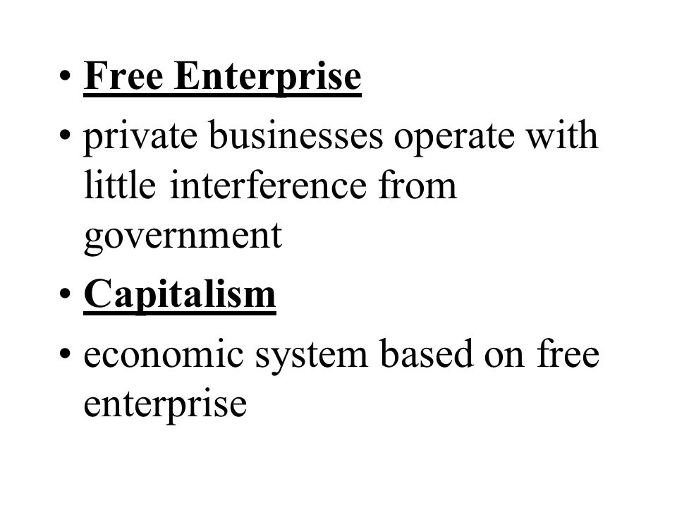Free Enterprise private businesses operate with little interference from government.