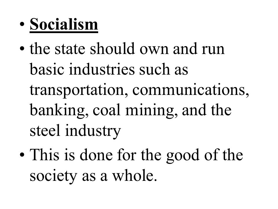 Socialism the state should own and run basic industries such as transportation, communications, banking, coal mining, and the steel industry.