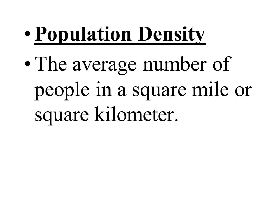 Population Density The average number of people in a square mile or square kilometer.