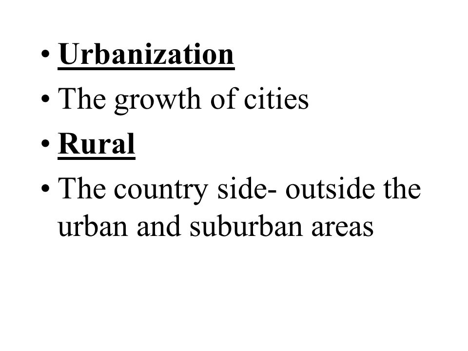 Urbanization The growth of cities Rural The country side- outside the urban and suburban areas