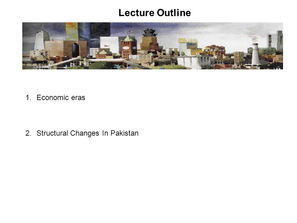 Lecture Outline Economic eras Structural Changes In Pakistan