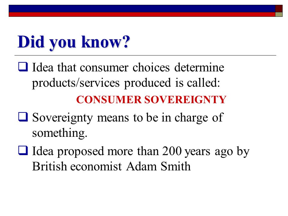 Did you know Idea that consumer choices determine products/services produced is called: CONSUMER SOVEREIGNTY.