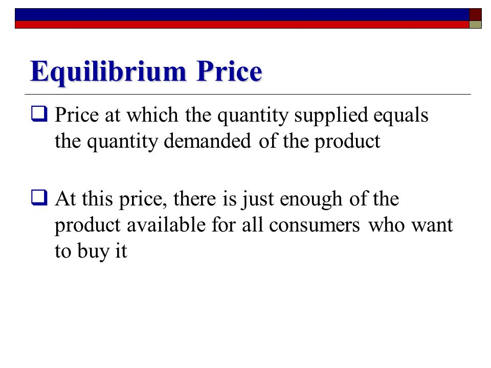 Equilibrium Price Price at which the quantity supplied equals the quantity demanded of the product.