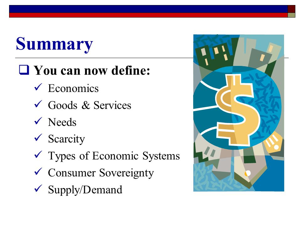 Summary You can now define: Economics Goods & Services Needs Scarcity