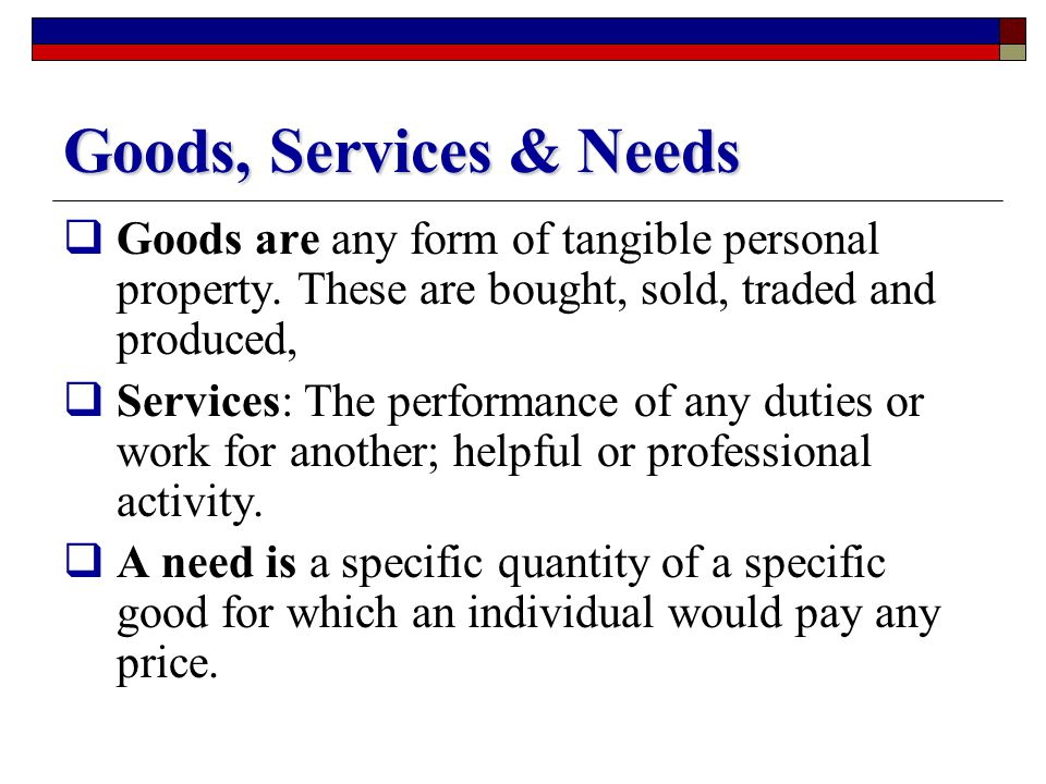 Goods, Services & Needs Goods are any form of tangible personal property. These are bought, sold, traded and produced,
