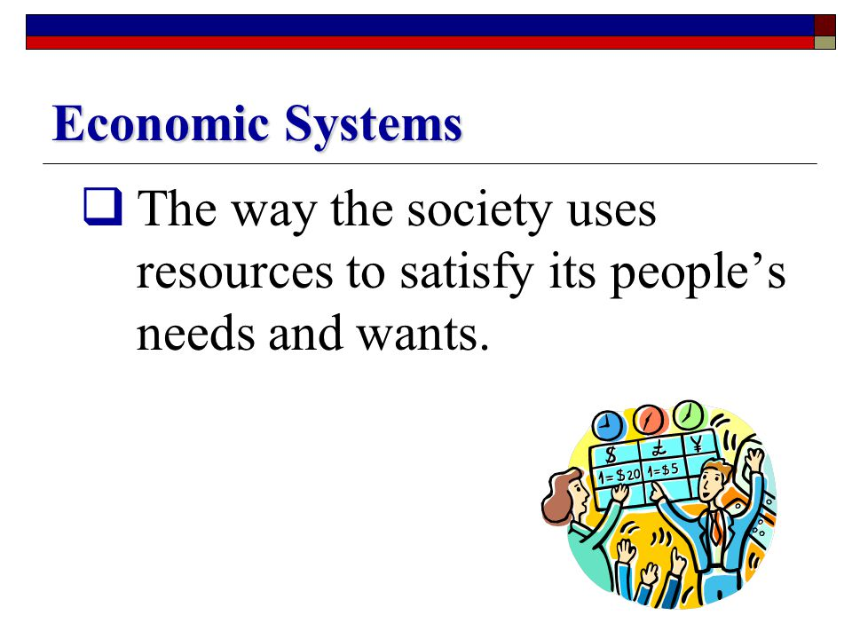 Economic Systems The way the society uses resources to satisfy its people's needs and wants.