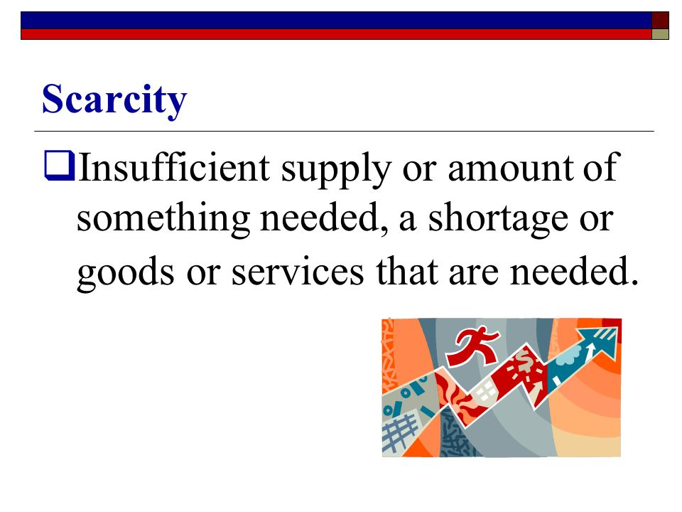 Scarcity Insufficient supply or amount of something needed, a shortage or goods or services that are needed.