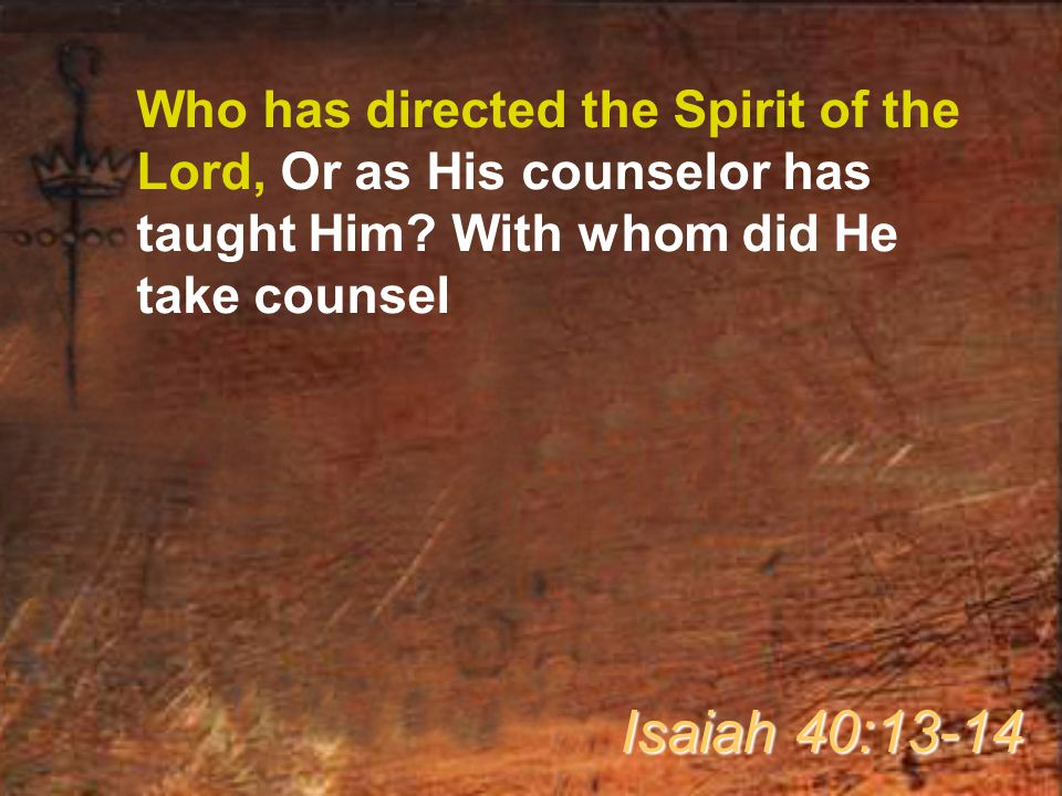 Who has directed the Spirit of the Lord, Or as His counselor has taught Him With whom did He take counsel