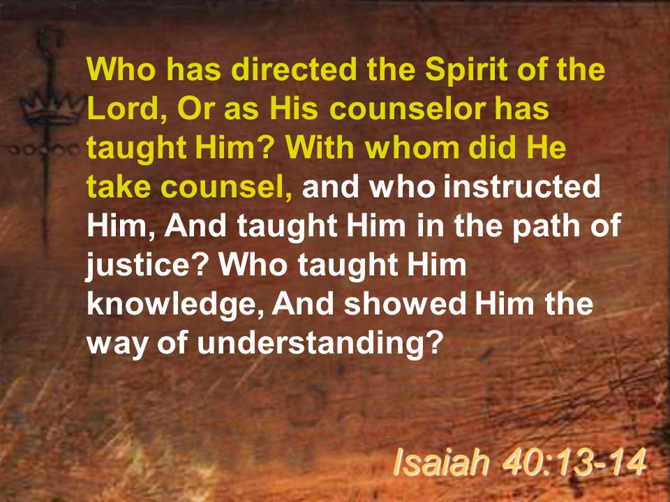 Who has directed the Spirit of the Lord, Or as His counselor has taught Him With whom did He take counsel, and who instructed Him, And taught Him in the path of justice Who taught Him knowledge, And showed Him the way of understanding