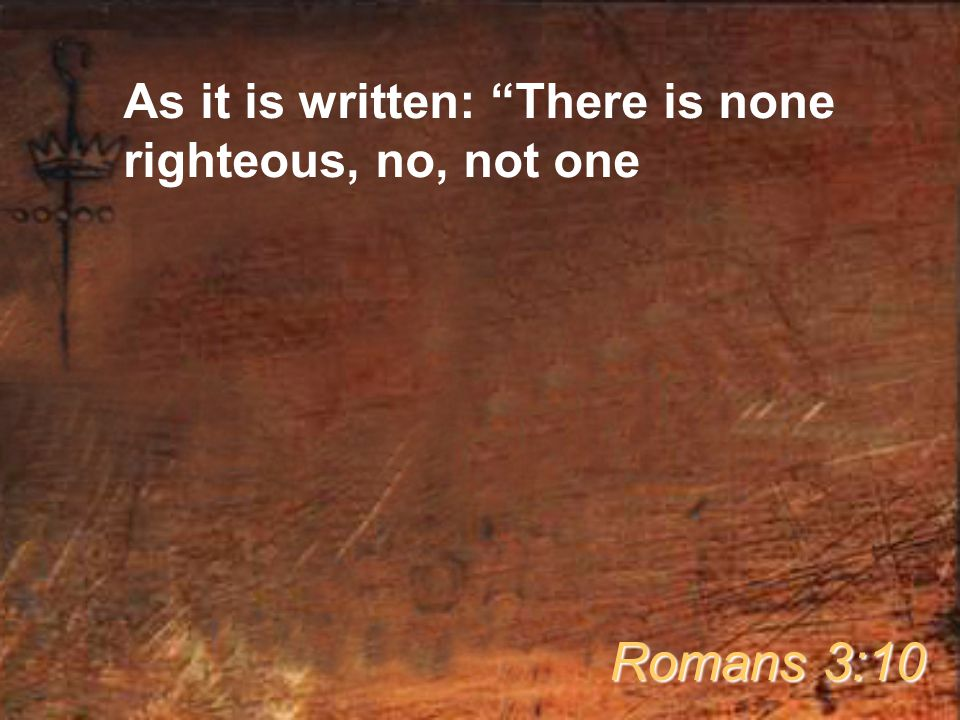 As it is written: There is none righteous, no, not one