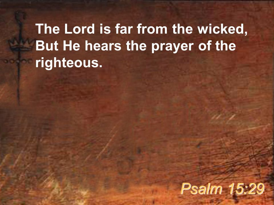The Lord is far from the wicked, But He hears the prayer of the righteous.
