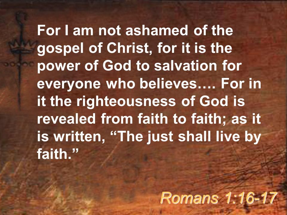 For I am not ashamed of the gospel of Christ, for it is the power of God to salvation for everyone who believes…. For in it the righteousness of God is revealed from faith to faith; as it is written, The just shall live by faith.