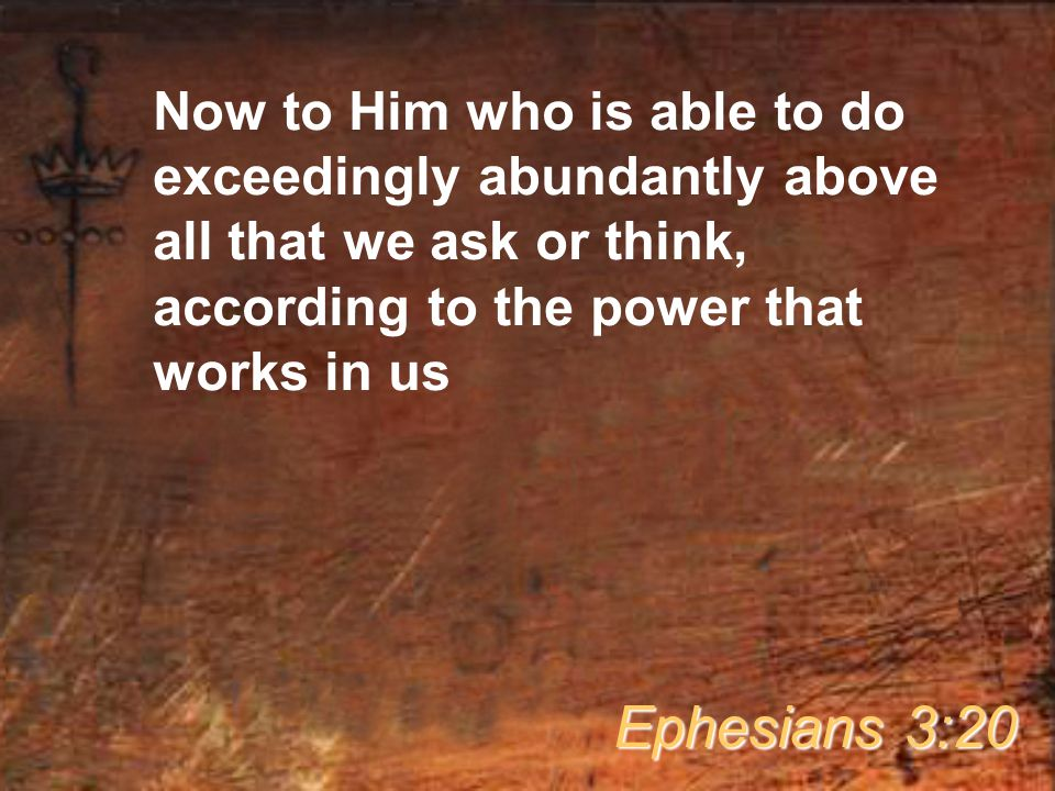 Now to Him who is able to do exceedingly abundantly above all that we ask or think, according to the power that works in us