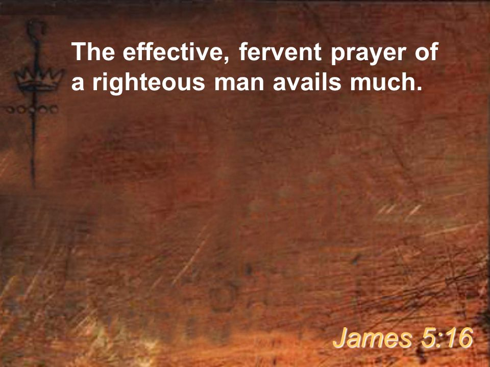 The effective, fervent prayer of a righteous man avails much.