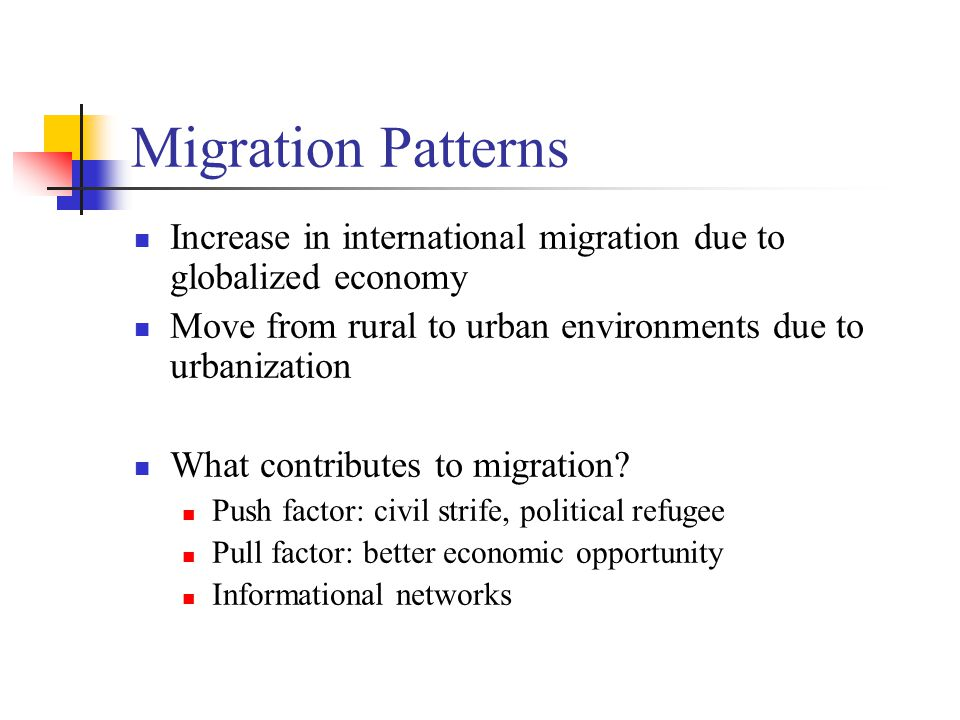 Migration Patterns Increase in international migration due to globalized economy. Move from rural to urban environments due to urbanization.