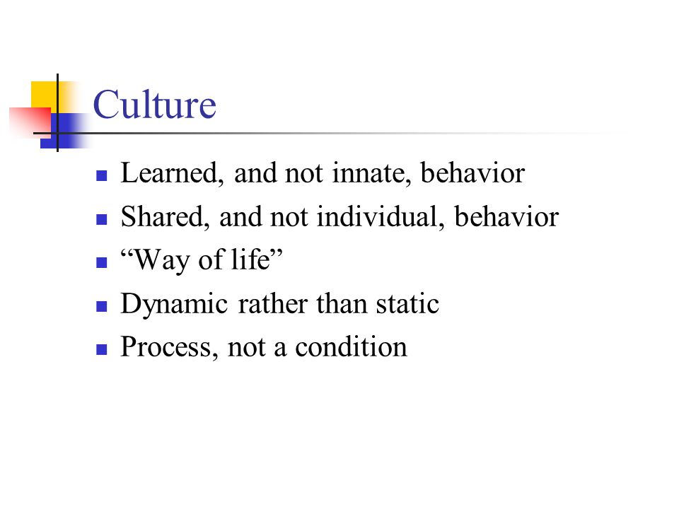 Culture Learned, and not innate, behavior