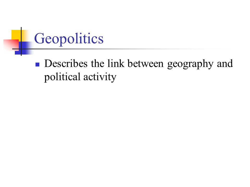 Geopolitics Describes the link between geography and political activity