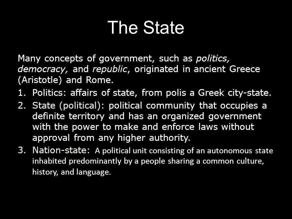 The State Many concepts of government, such as politics, democracy, and republic, originated in ancient Greece (Aristotle) and Rome.