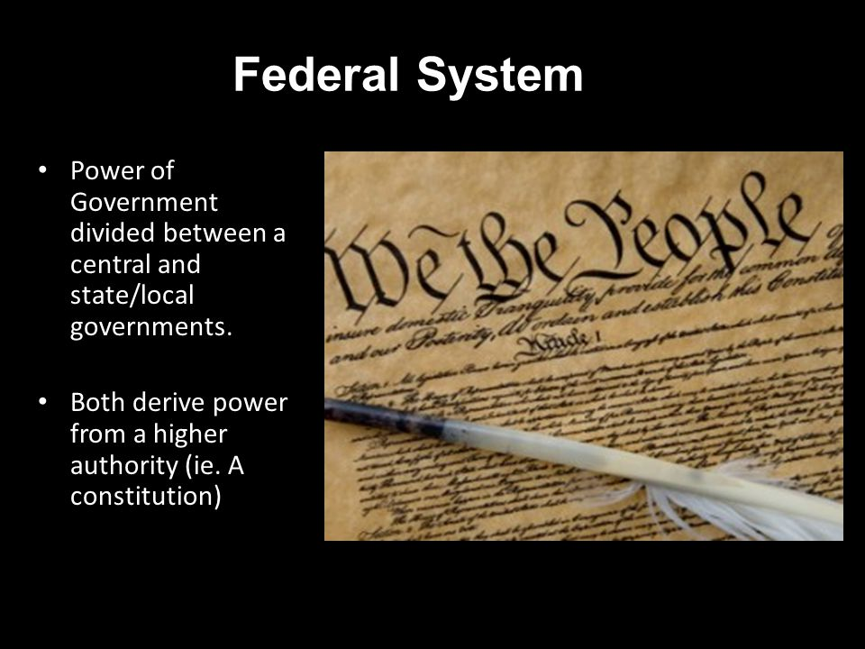 Federal System Power of Government divided between a central and state/local governments.
