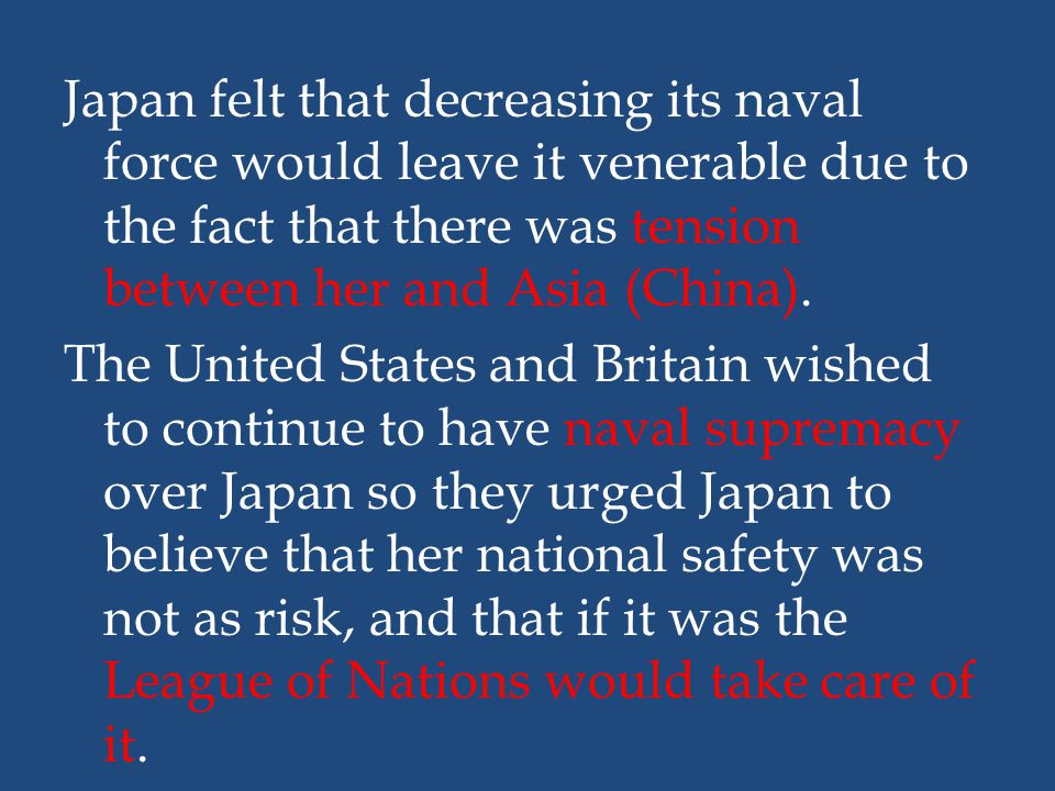 Japan felt that decreasing its naval force would leave it venerable due to the fact that there was tension between her and Asia (China).
