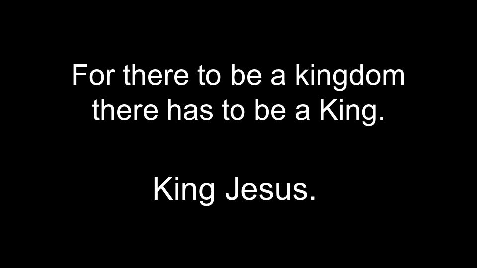 For there to be a kingdom there has to be a King.