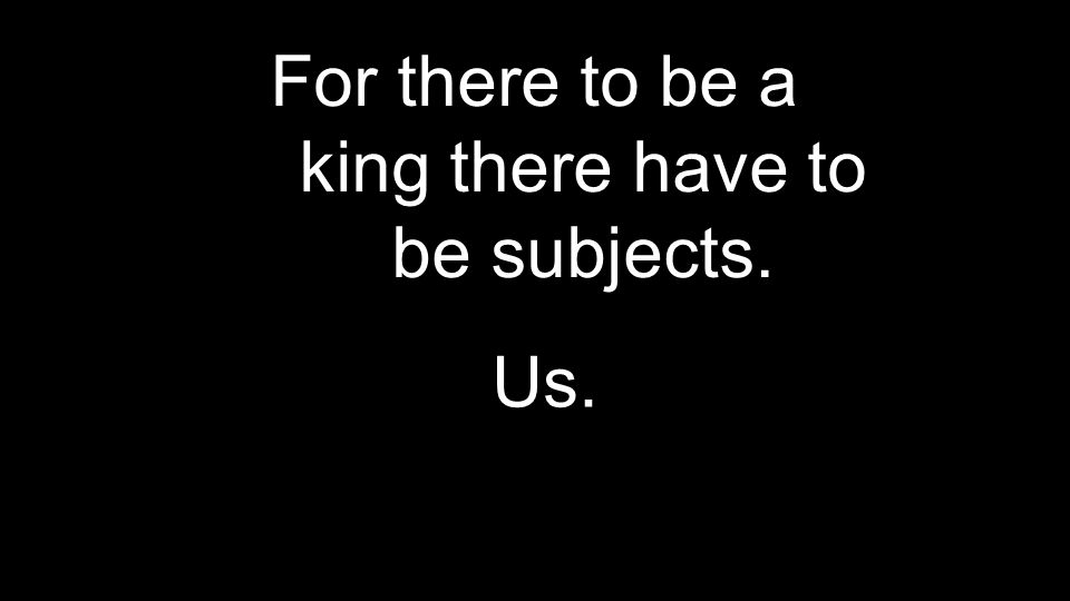 For there to be a king there have to be subjects.