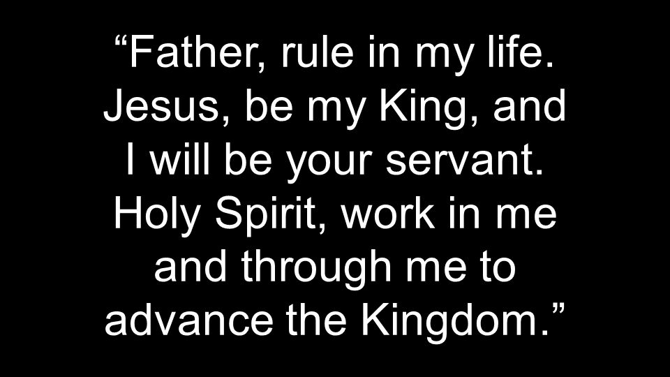 Father, rule in my life. Jesus, be my King, and I will be your servant.
