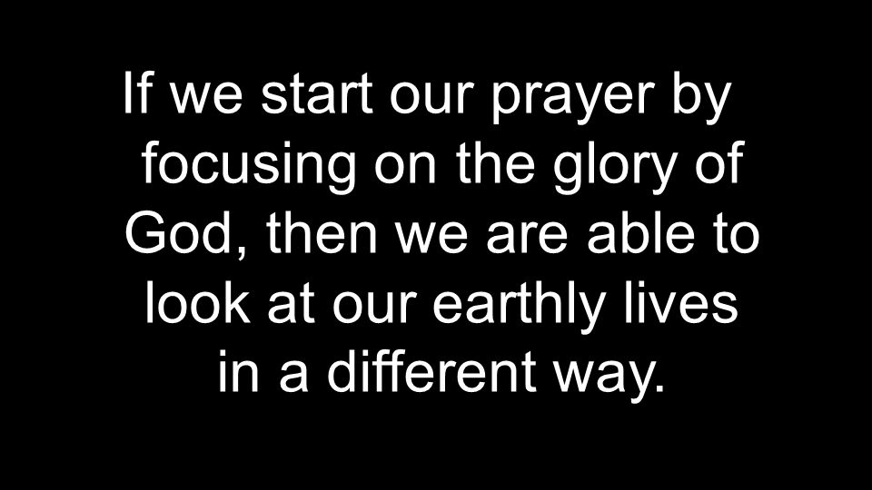 If we start our prayer by focusing on the glory of God, then we are able to look at our earthly lives in a different way.