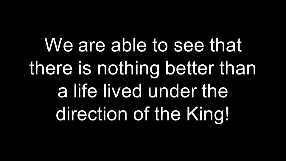 We are able to see that there is nothing better than a life lived under the direction of the King!
