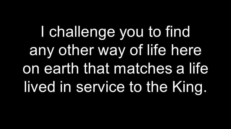 I challenge you to find any other way of life here on earth that matches a life lived in service to the King.