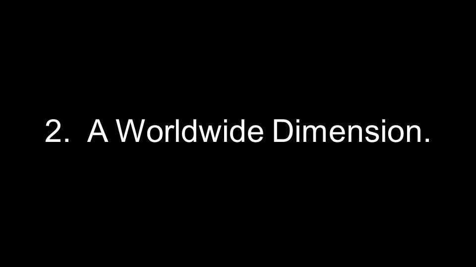 2. A Worldwide Dimension.