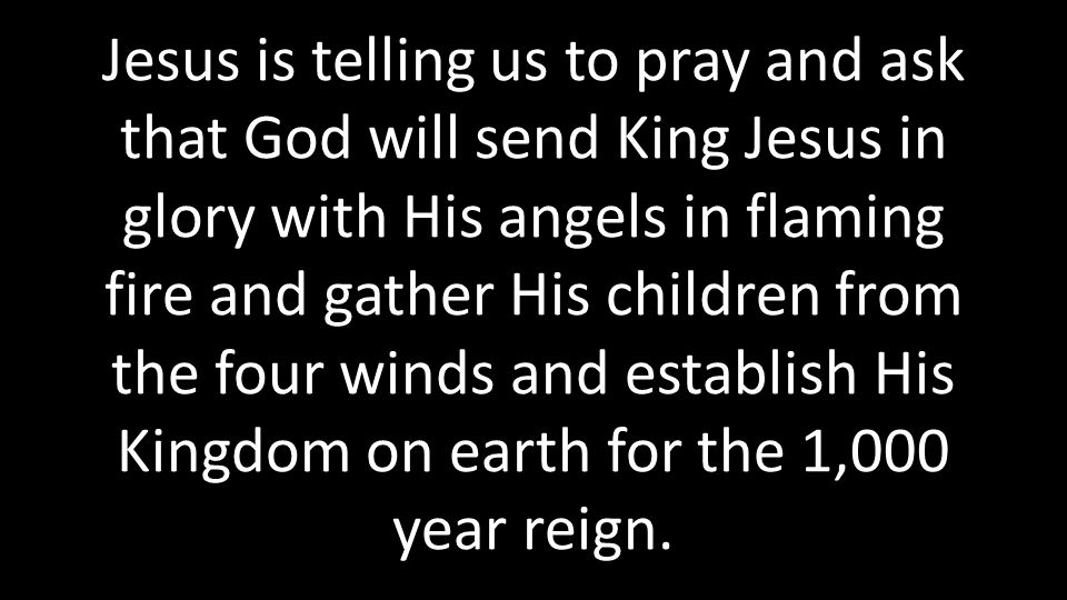 Jesus is telling us to pray and ask that God will send King Jesus in glory with His angels in flaming fire and gather His children from the four winds and establish His Kingdom on earth for the 1,000 year reign.