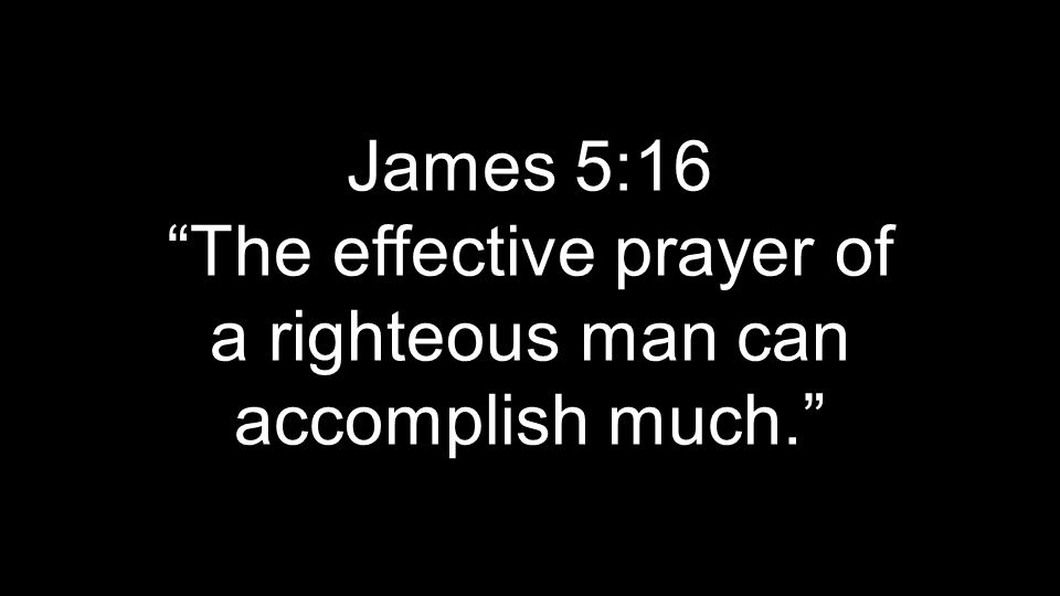 James 5:16 The effective prayer of a righteous man can accomplish much.