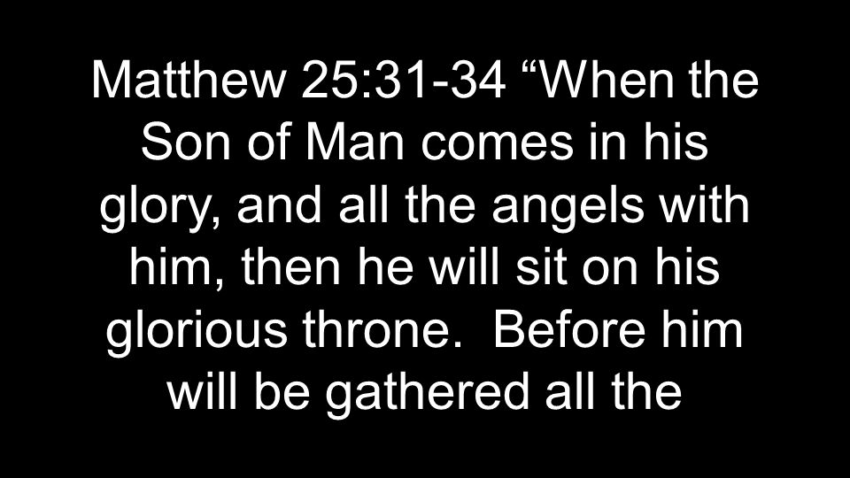 Matthew 25:31-34 When the Son of Man comes in his glory, and all the angels with him, then he will sit on his glorious throne.