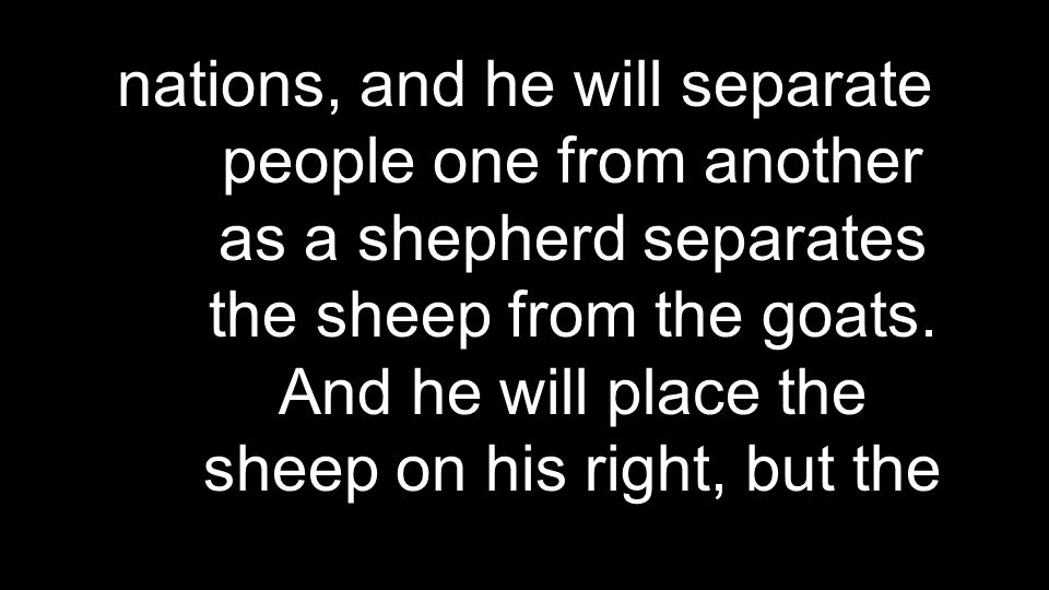 nations, and he will separate people one from another as a shepherd separates the sheep from the goats.