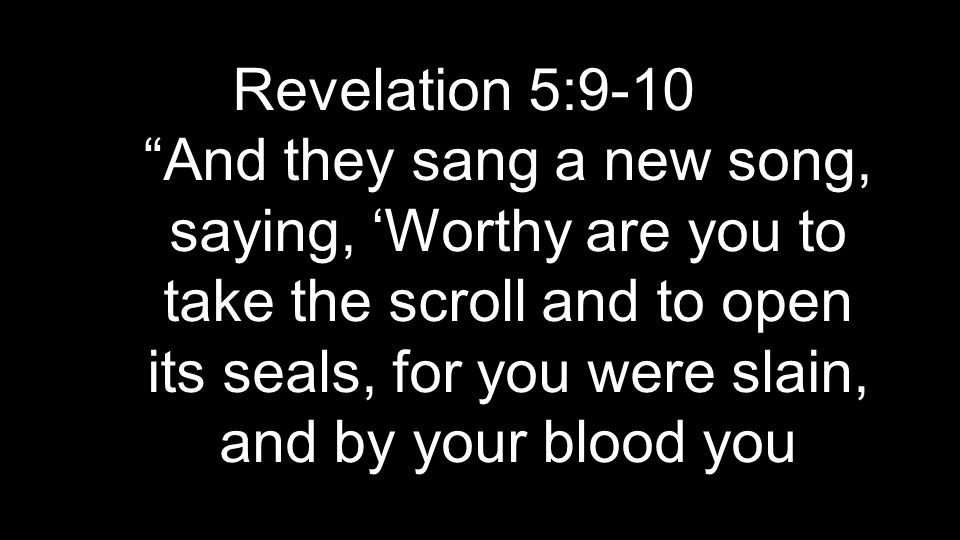 Revelation 5:9-10 And they sang a new song, saying, 'Worthy are you to take the scroll and to open its seals, for you were slain, and by your blood you