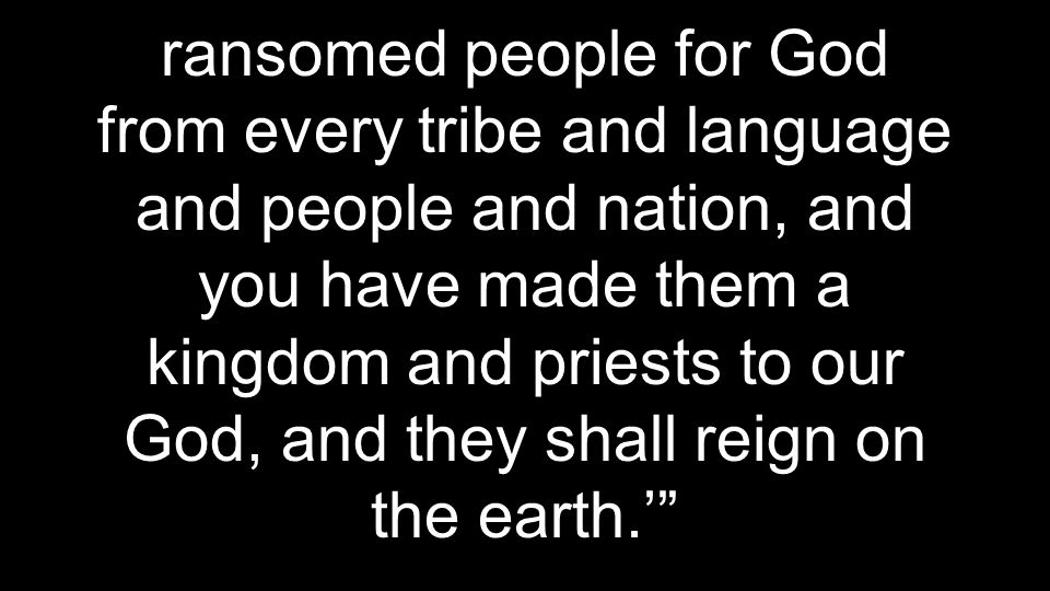 ransomed people for God from every tribe and language and people and nation, and you have made them a kingdom and priests to our God, and they shall reign on the earth.'