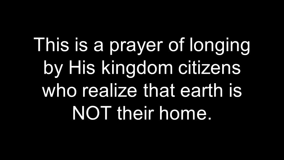 This is a prayer of longing by His kingdom citizens who realize that earth is NOT their home.