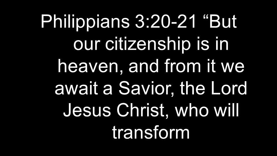Philippians 3:20-21 But our citizenship is in heaven, and from it we await a Savior, the Lord Jesus Christ, who will transform