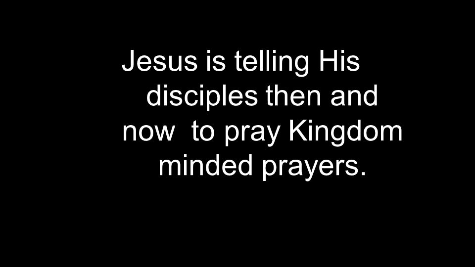 Jesus is telling His disciples then and now to pray Kingdom minded prayers.