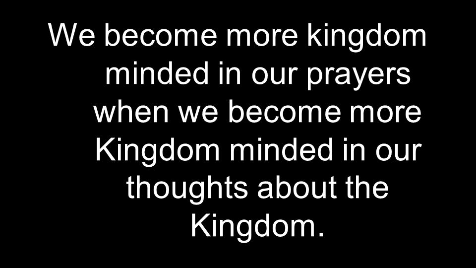 We become more kingdom minded in our prayers when we become more Kingdom minded in our thoughts about the Kingdom.