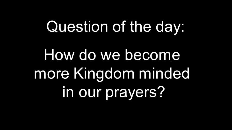Question of the day: How do we become more Kingdom minded in our prayers