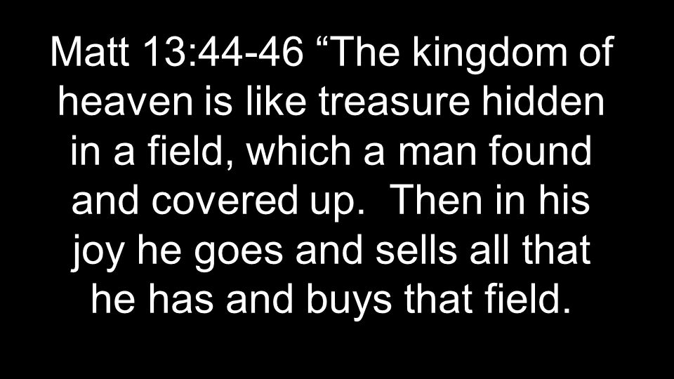 Matt 13:44-46 The kingdom of heaven is like treasure hidden in a field, which a man found and covered up.