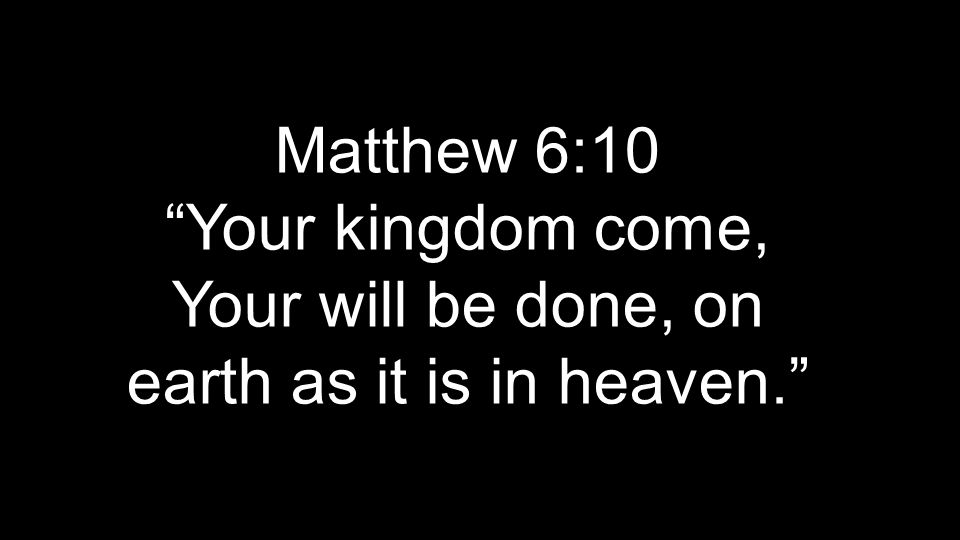 Matthew 6:10 Your kingdom come, Your will be done, on earth as it is in heaven.